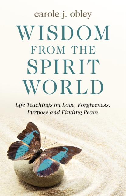 Wisdom From the Spirit World - Life Teachings on Love, Forgiveness, Purpose and Finding Peace
