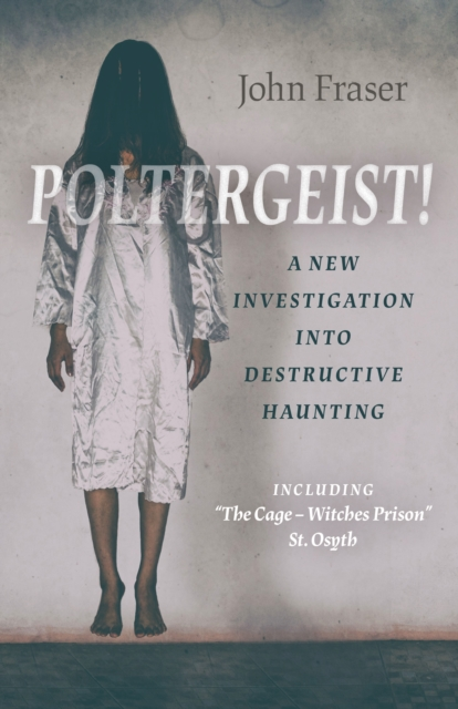 Poltergeist! A New Investigation Into Destructiv - Including `The Cage - Witches Prison` St Osyth