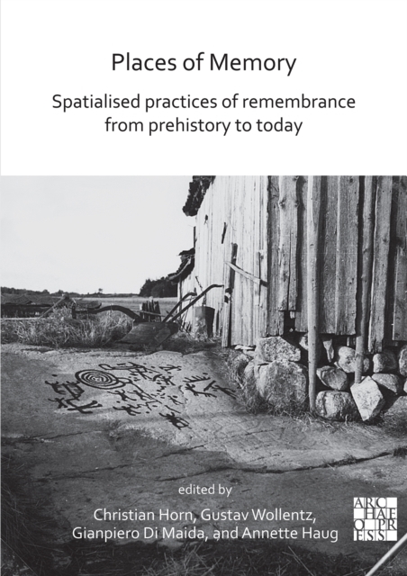 Places of Memory: Spatialised Practices of Remembrance from Prehistory to Today