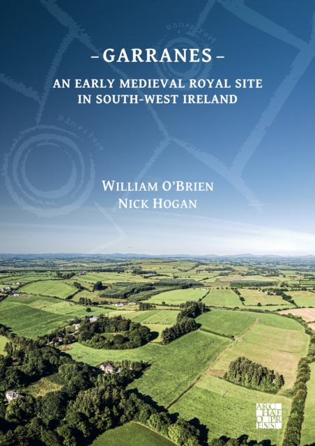 Garranes: An Early Medieval Royal Site in South-West Ireland