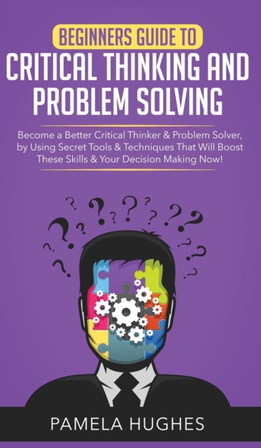Beginners Guide to Critical Thinking and Problem Solving