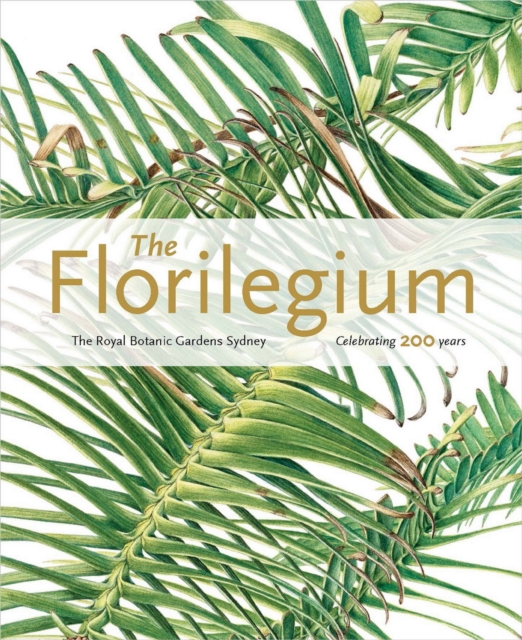Florilegium: the Royal Botanic Gardens Sydney - Celebrating 200 Years