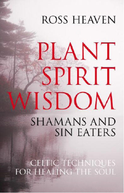 Plant Spirit Wisdom - Sin Eaters and Shamans: The Power of Nature in Celtic Healing for the Soul