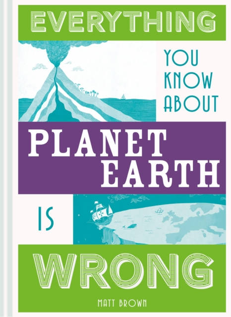Everything You Know About Planet Earth is Wrong