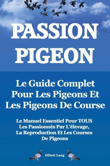 Passion Pigeon. Le guide complet pour les pigeons et les pigeons de course. Le manuel essentiel pour TOUS les passionnes par l'elevage, la reproduction et les courses de pigeons.