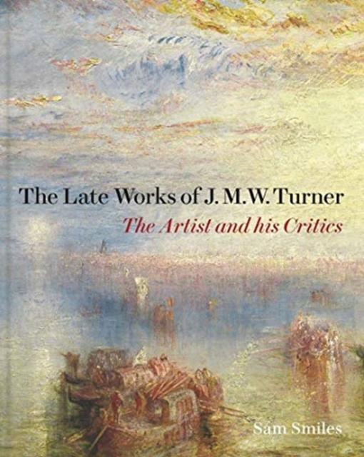 Late Works of J. M. W. Turner - The Artist and his Critics