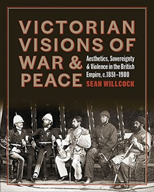 Victorian Visions of War and Peace - Aesthetics, Sovereignty, and Violence in the British Empire