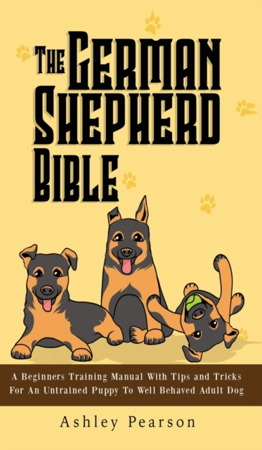 German Shepherd Bible - A Beginners Training Manual With Tips and Tricks For An Untrained Puppy To Well Behaved Adult Dog