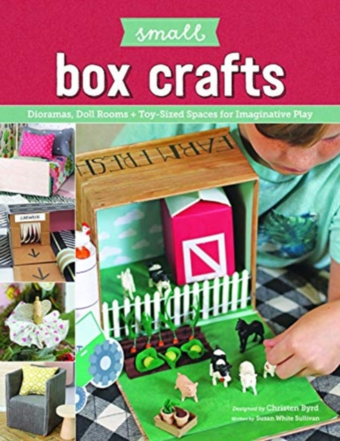Small Box Crafts: Dioramas, Doll Rooms and Toy-Sized Spaces for Imaginative Play