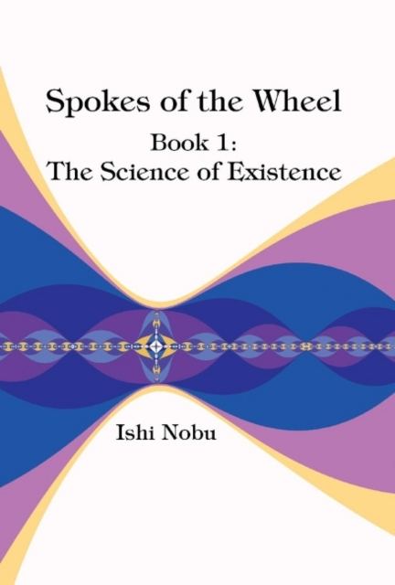 Spokes of the Wheel, Book 1: The Science of Existence