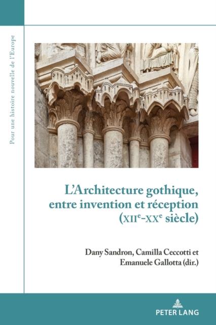 L'Architecture Gothique, Entre Invention Et Reception (Xiie-Xxe Siecle)
