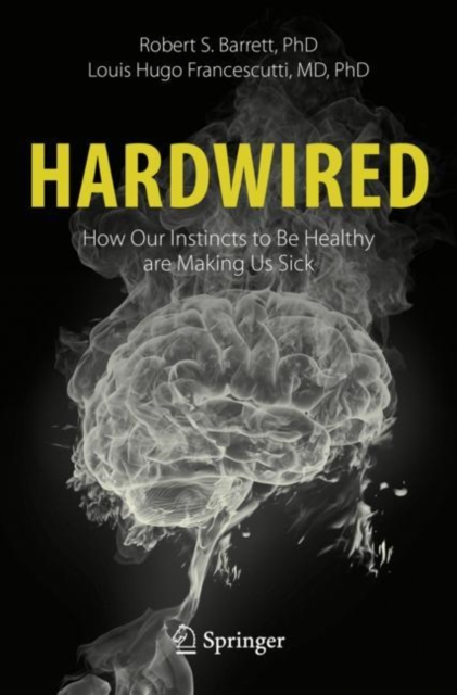 Hardwired: How Our Instincts to Be Healthy are Making Us Sick