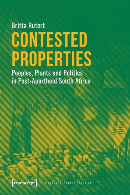 Contested Properties - Peoples, Plants, and Politics in Post-Apartheid South Africa