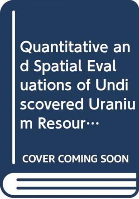 Quantitative and Spatial Evaluations of Undiscovered Uranium Resources