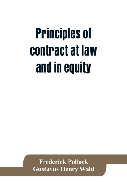 Principles of contract at law and in equity; being a treatise on the general principles concerning the validity of agreements, with a special view to the comparison of law and equity, and with references to the Indian contract act, and occasionally to Rom