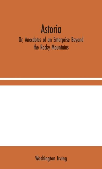 Astoria; Or, Anecdotes of an Enterprise Beyond the Rocky Mountains