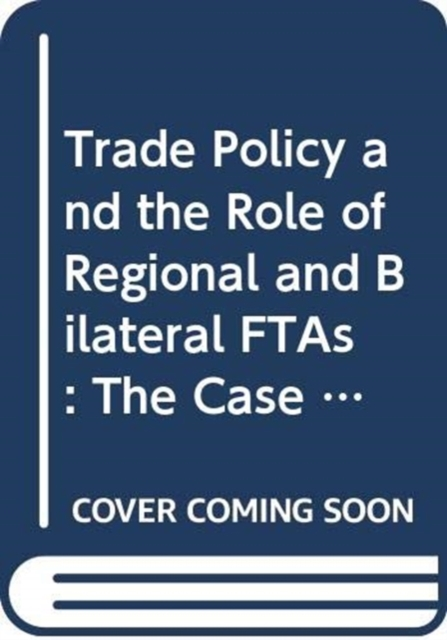 Trade Policy and the Role of Regional and Bilateral FTAs